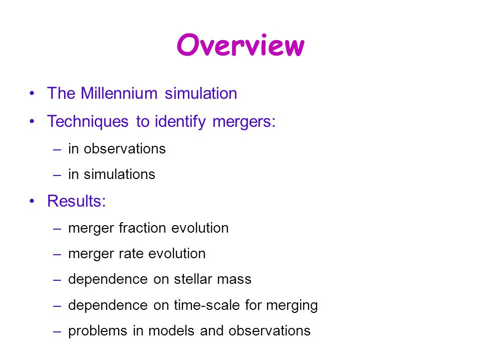 Overview The Millennium simulation Techniques to identify mergers: –in observations –in simulations Results: –merger fraction evolution –merger rate evolution –dependence on stellar mass –dependence on time-scale for merging –problems in models and observations