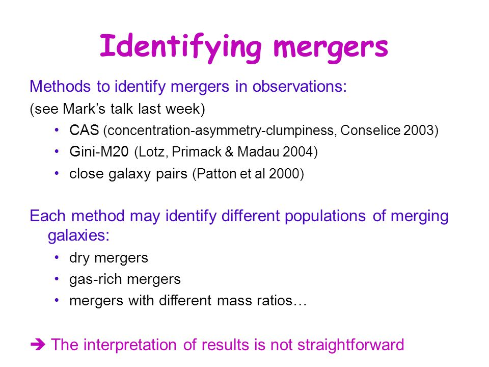 Identifying mergers Methods to identify mergers in observations: (see Mark's talk last week) CAS (concentration-asymmetry-clumpiness, Conselice 2003) Gini-M20 (Lotz, Primack & Madau 2004) close galaxy pairs (Patton et al 2000) Each method may identify different populations of merging galaxies: dry mergers gas-rich mergers mergers with different mass ratios…  The interpretation of results is not straightforward