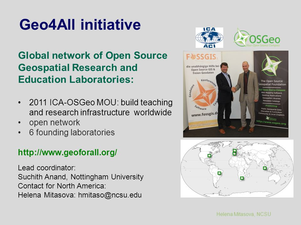 Helena Mitasova, NCSU Geo4All initiative Global network of Open Source Geospatial Research and Education Laboratories: 2011 ICA-OSGeo MOU: build teaching and research infrastructure worldwide open network 6 founding laboratories http://www.geoforall.org/ Lead coordinator: Suchith Anand, Nottingham University Contact for North America: Helena Mitasova: hmitaso@ncsu.edu