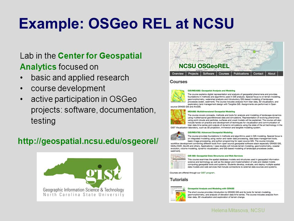 Helena Mitasova, NCSU Example: OSGeo REL at NCSU Lab in the Center for Geospatial Analytics focused on basic and applied research course development active participation in OSGeo projects: software, documentation, testing http://geospatial.ncsu.edu/osgeorel/