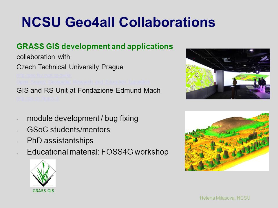 Helena Mitasova, NCSU NCSU Geo4all Collaborations GRASS GIS development and applications collaboration with Czech Technical University Prague http://geo.fsv.cvut.cz/gwiki/ Open_Source_Geospatial_Research_and_Education_Laboratory GIS and RS Unit at Fondazione Edmund Mach http://gis.cri.fmach.it/ module development / bug fixing GSoC students/mentors PhD assistantships Educational material: FOSS4G workshop GRASS GIS
