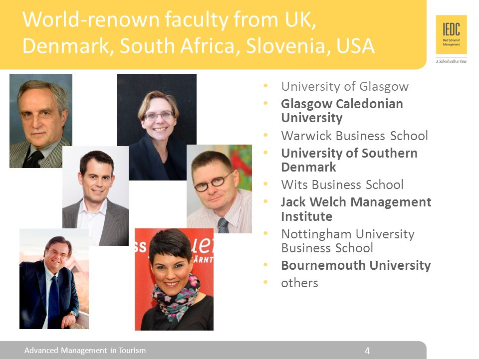 University of Glasgow Glasgow Caledonian University Warwick Business School University of Southern Denmark Wits Business School Jack Welch Management Institute Nottingham University Business School Bournemouth University others 4 World-renown faculty from UK, Denmark, South Africa, Slovenia, USA Advanced Management in Tourism