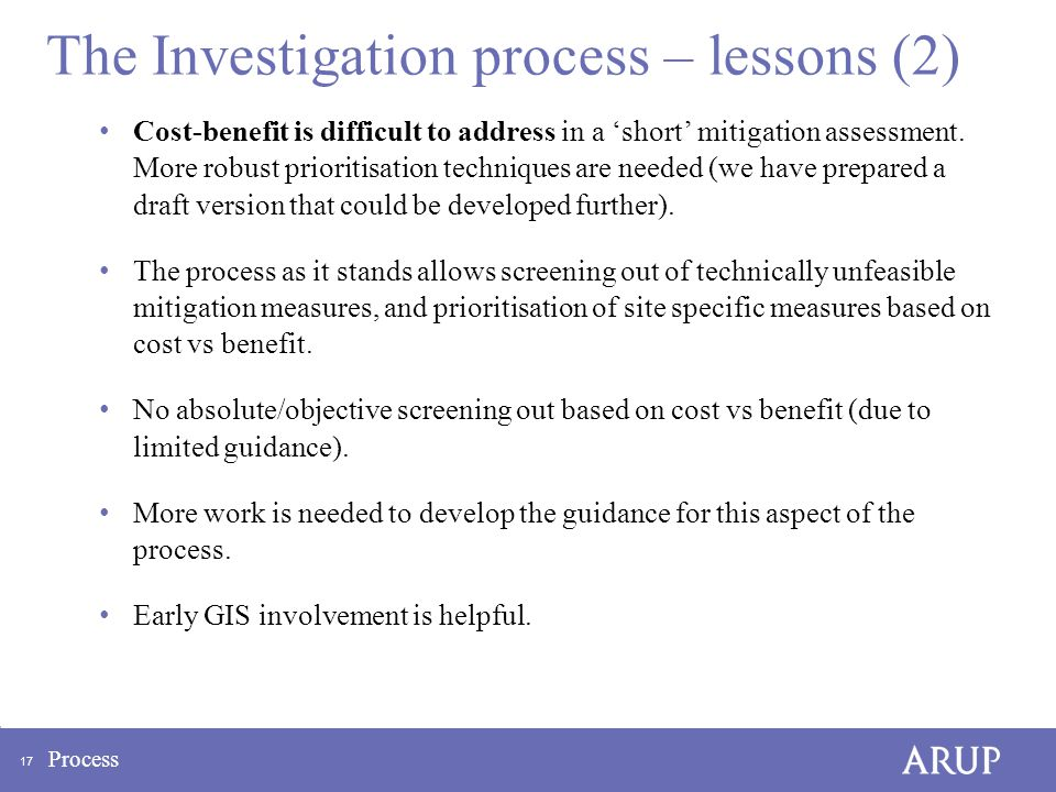17 Process The Investigation process – lessons (2) Cost-benefit is difficult to address in a 'short' mitigation assessment.