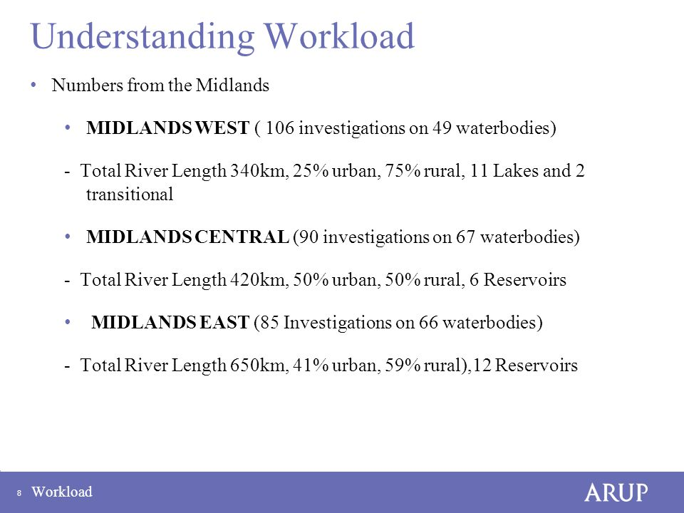 8 Workload Understanding Workload Numbers from the Midlands MIDLANDS WEST ( 106 investigations on 49 waterbodies) - Total River Length 340km, 25% urban, 75% rural, 11 Lakes and 2 transitional MIDLANDS CENTRAL (90 investigations on 67 waterbodies) - Total River Length 420km, 50% urban, 50% rural, 6 Reservoirs MIDLANDS EAST (85 Investigations on 66 waterbodies) - Total River Length 650km, 41% urban, 59% rural),12 Reservoirs