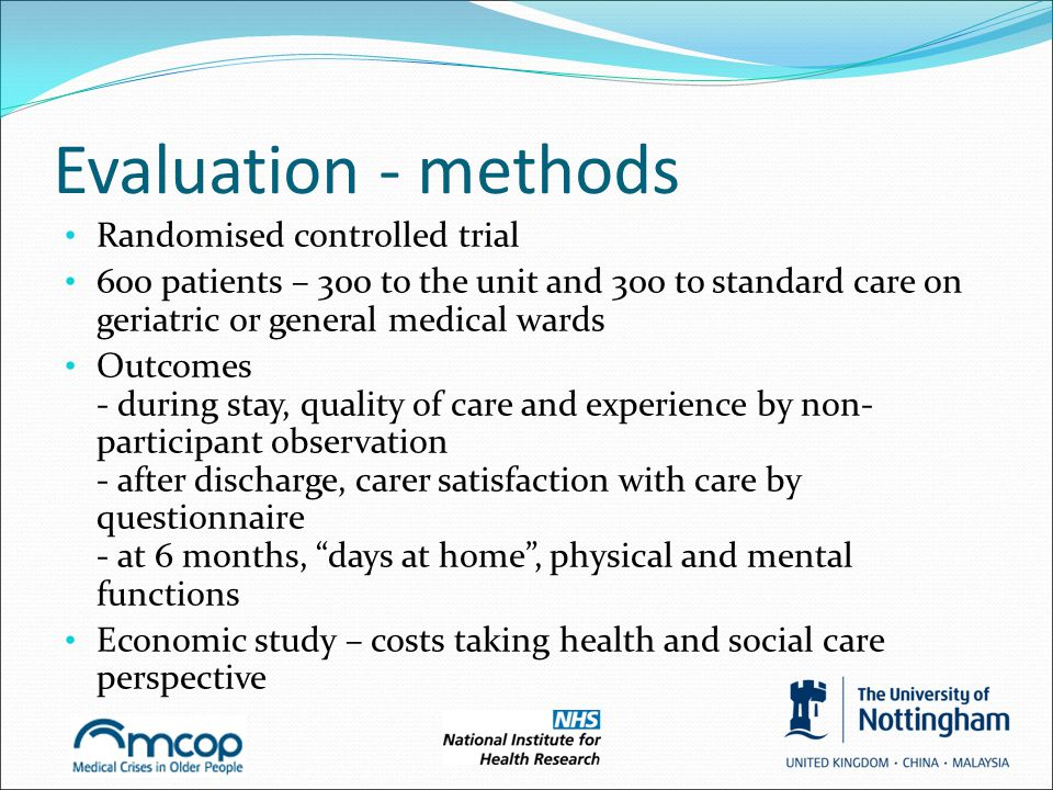 Evaluation - methods Randomised controlled trial 600 patients – 300 to the unit and 300 to standard care on geriatric or general medical wards Outcome