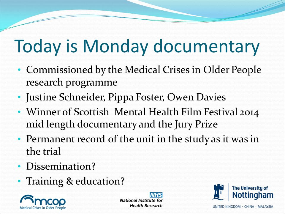 Today is Monday documentary Commissioned by the Medical Crises in Older People research programme Justine Schneider, Pippa Foster, Owen Davies Winner of Scottish Mental Health Film Festival 2014 mid length documentary and the Jury Prize Permanent record of the unit in the study as it was in the trial Dissemination.
