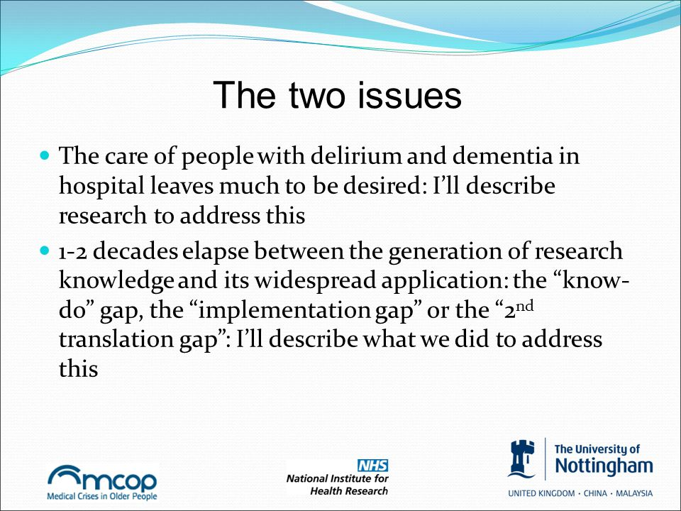 The two issues The care of people with delirium and dementia in hospital leaves much to be desired: I'll describe research to address this 1-2 decades