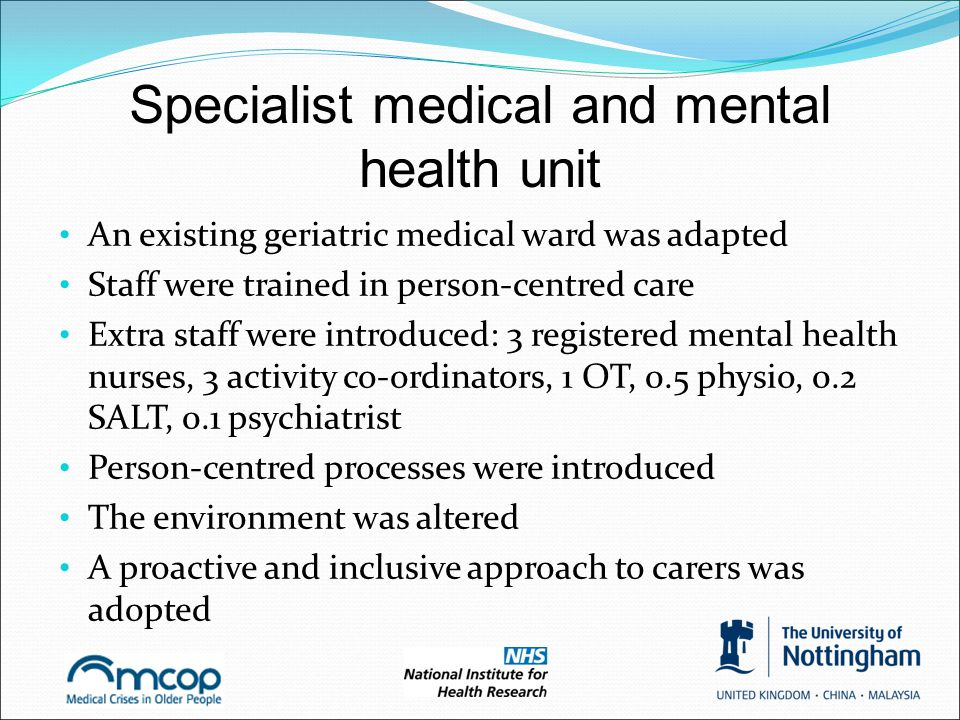 Specialist medical and mental health unit An existing geriatric medical ward was adapted Staff were trained in person-centred care Extra staff were in