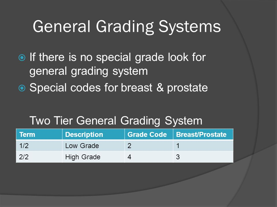 General Grading Systems  If there is no special grade look for general grading system  Special codes for breast & prostate Two Tier General Grading