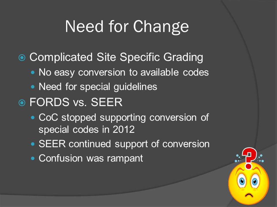 Need for Change  Complicated Site Specific Grading No easy conversion to available codes Need for special guidelines  FORDS vs. SEER CoC stopped sup