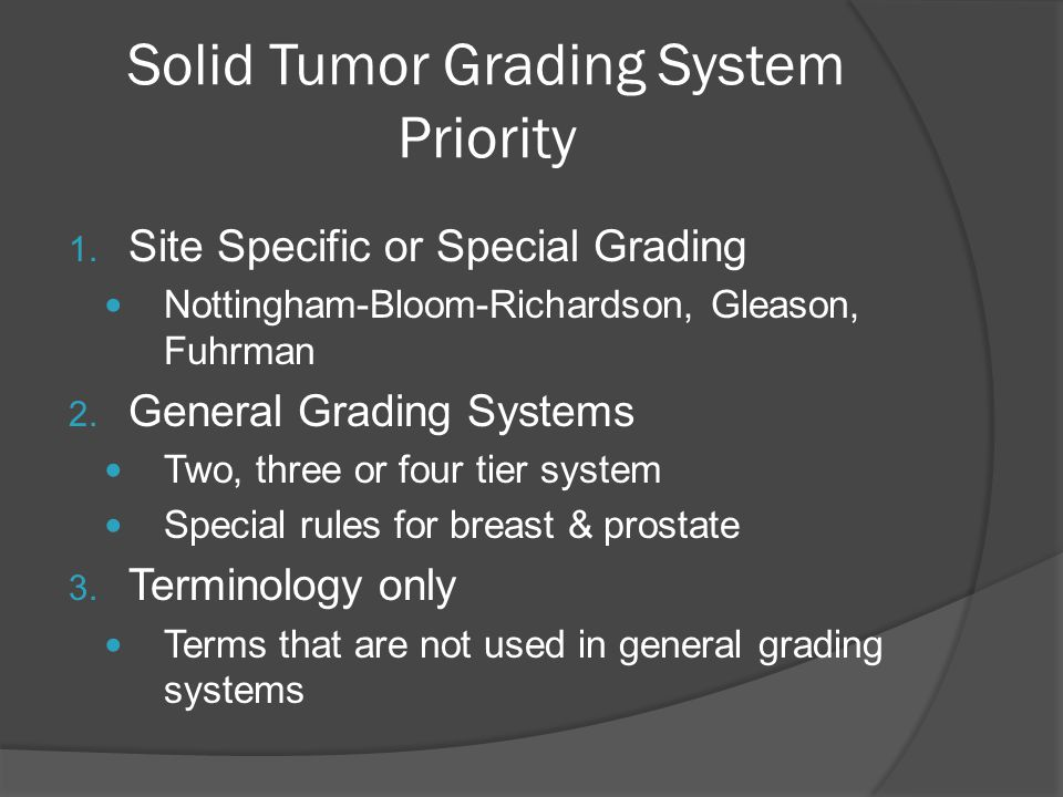 Solid Tumor Grading System Priority 1. Site Specific or Special Grading Nottingham-Bloom-Richardson, Gleason, Fuhrman 2. General Grading Systems Two,
