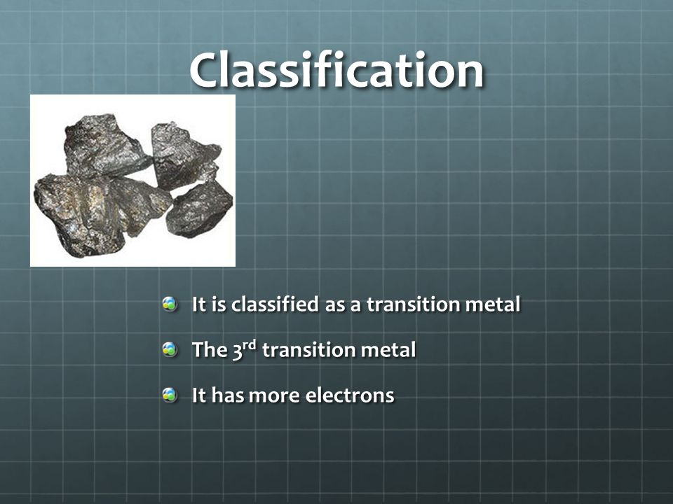 Classification It is classified as a transition metal The 3 rd transition metal It has more electrons