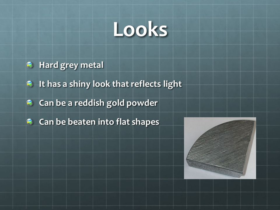 Looks Hard grey metal It has a shiny look that reflects light Can be a reddish gold powder Can be beaten into flat shapes