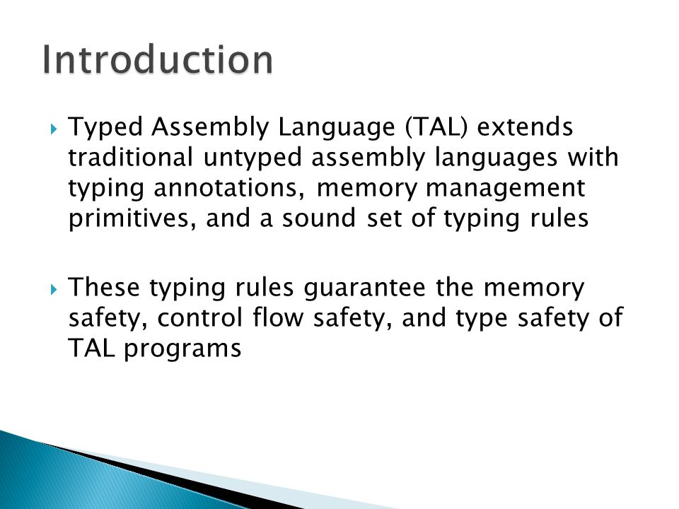  Typed Assembly Language (TAL) extends traditional untyped assembly languages with typing annotations, memory management primitives, and a sound set of typing rules  These typing rules guarantee the memory safety, control flow safety, and type safety of TAL programs