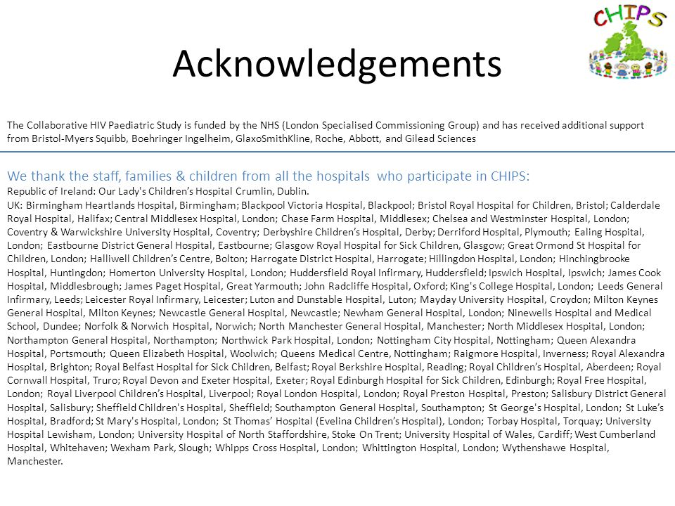 Acknowledgements The Collaborative HIV Paediatric Study is funded by the NHS (London Specialised Commissioning Group) and has received additional support from Bristol-Myers Squibb, Boehringer Ingelheim, GlaxoSmithKline, Roche, Abbott, and Gilead Sciences We thank the staff, families & children from all the hospitals who participate in CHIPS: Republic of Ireland: Our Lady s Children's Hospital Crumlin, Dublin.