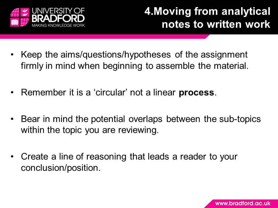 4.Moving from analytical notes to written work Keep the aims/questions/hypotheses of the assignment firmly in mind when beginning to assemble the material.