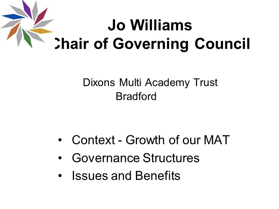 Jo Williams Chair of Governing Council Dixons Multi Academy Trust Bradford Context - Growth of our MAT Governance Structures Issues and Benefits