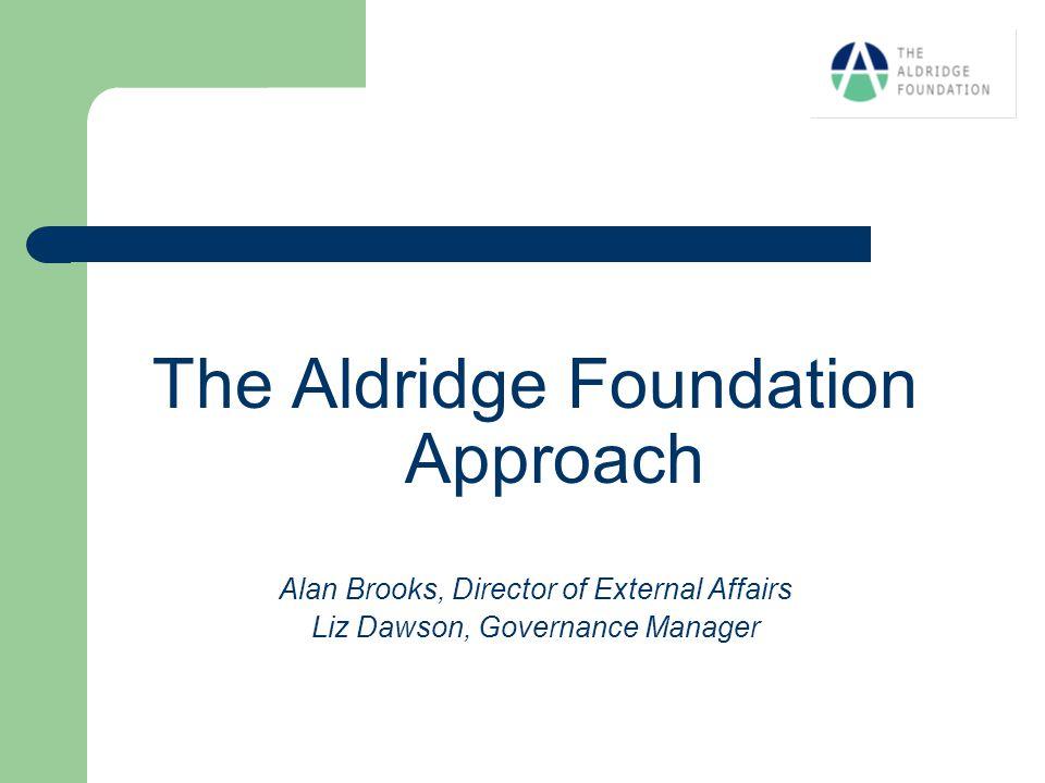 The Aldridge Foundation Approach Alan Brooks, Director of External Affairs Liz Dawson, Governance Manager