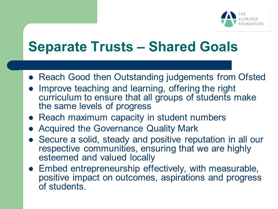 Separate Trusts – Shared Goals Reach Good then Outstanding judgements from Ofsted Improve teaching and learning, offering the right curriculum to ensure that all groups of students make the same levels of progress Reach maximum capacity in student numbers Acquired the Governance Quality Mark Secure a solid, steady and positive reputation in all our respective communities, ensuring that we are highly esteemed and valued locally Embed entrepreneurship effectively, with measurable, positive impact on outcomes, aspirations and progress of students.