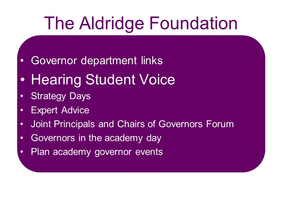 The Aldridge Foundation focused on people development including the hearing of the student voice Governor department links Hearing Student Voice Strategy Days Expert Advice Joint Principals and Chairs of Governors Forum Governors in the academy day Plan academy governor events