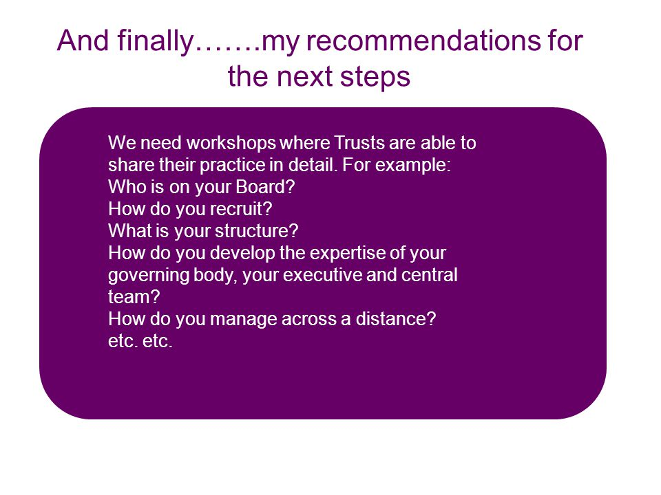 And finally…….my recommendations for the next steps We need workshops where Trusts are able to share their practice in detail.