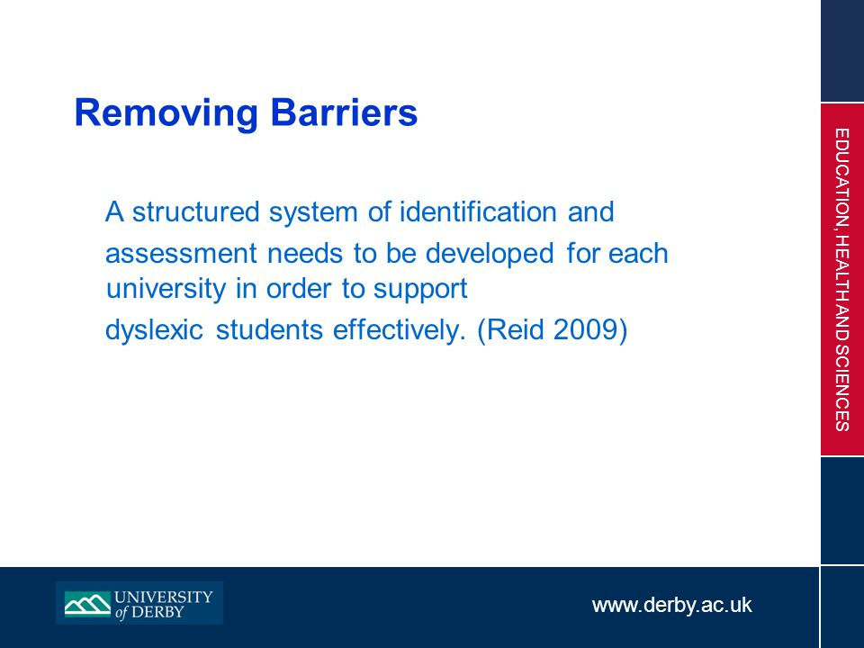www.derby.ac.uk EDUCATION, HEALTH AND SCIENCES Removing Barriers A structured system of identification and assessment needs to be developed for each u