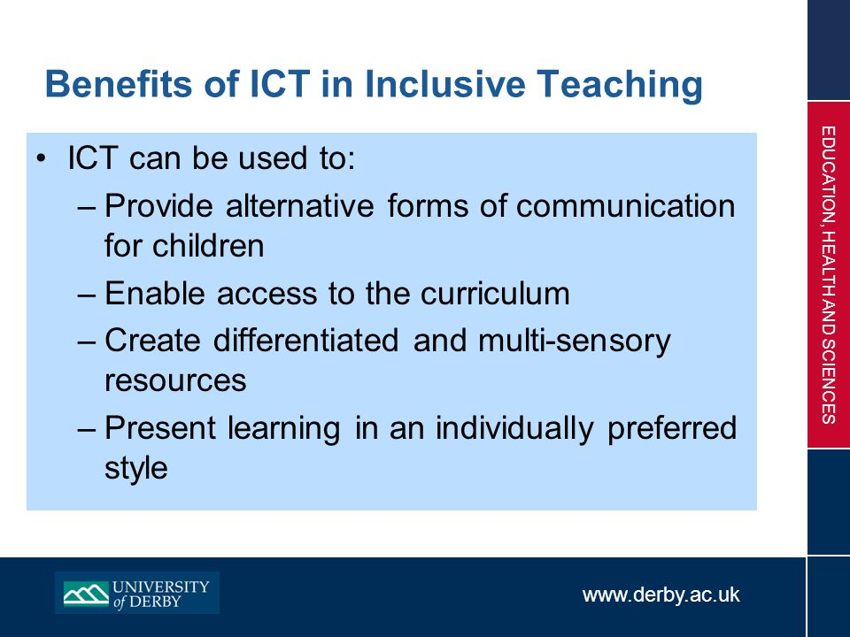 www.derby.ac.uk EDUCATION, HEALTH AND SCIENCES Benefits of ICT in Inclusive Teaching ICT can be used to: –Provide alternative forms of communication f