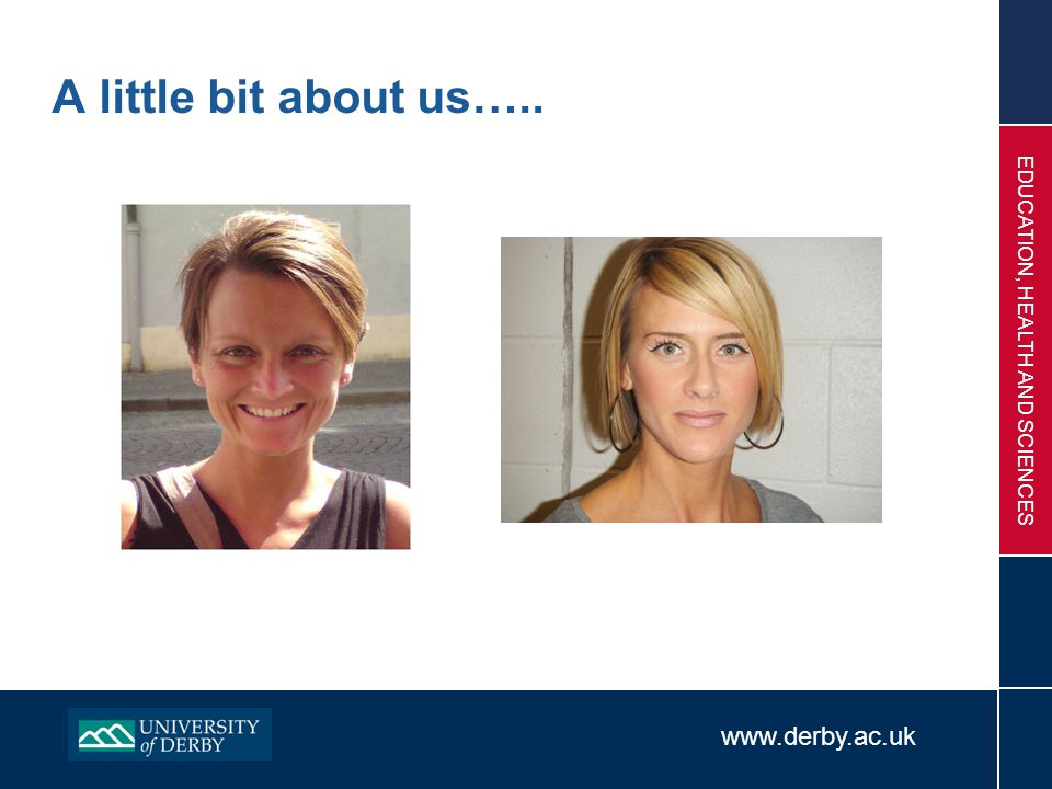 www.derby.ac.uk EDUCATION, HEALTH AND SCIENCES A little bit about us…..