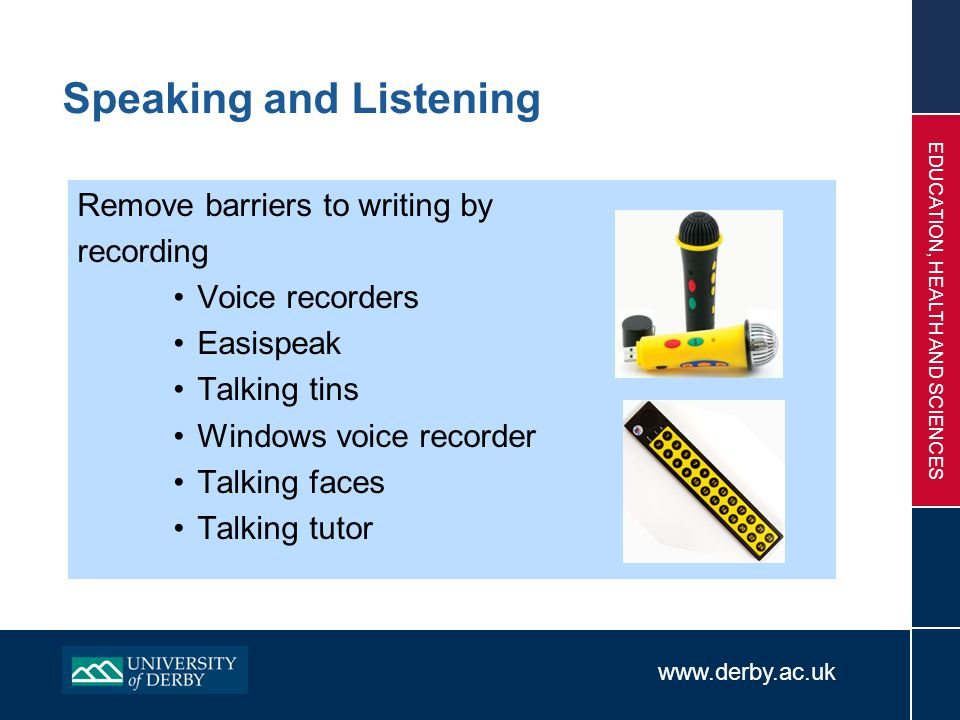www.derby.ac.uk EDUCATION, HEALTH AND SCIENCES Speaking and Listening Remove barriers to writing by recording Voice recorders Easispeak Talking tins W