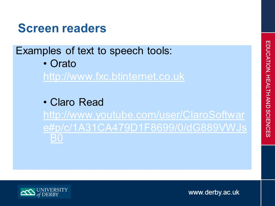 www.derby.ac.uk EDUCATION, HEALTH AND SCIENCES Screen readers Examples of text to speech tools: Orato http://www.fxc.btinternet.co.uk Claro Read http: