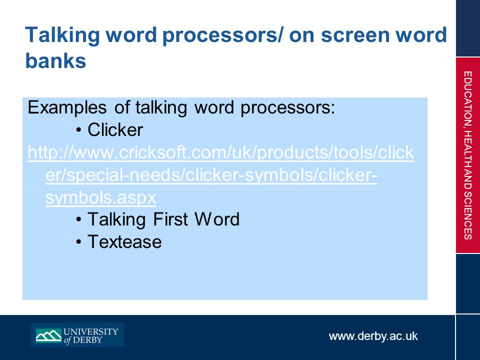 www.derby.ac.uk EDUCATION, HEALTH AND SCIENCES Talking word processors/ on screen word banks Examples of talking word processors: Clicker http://www.c