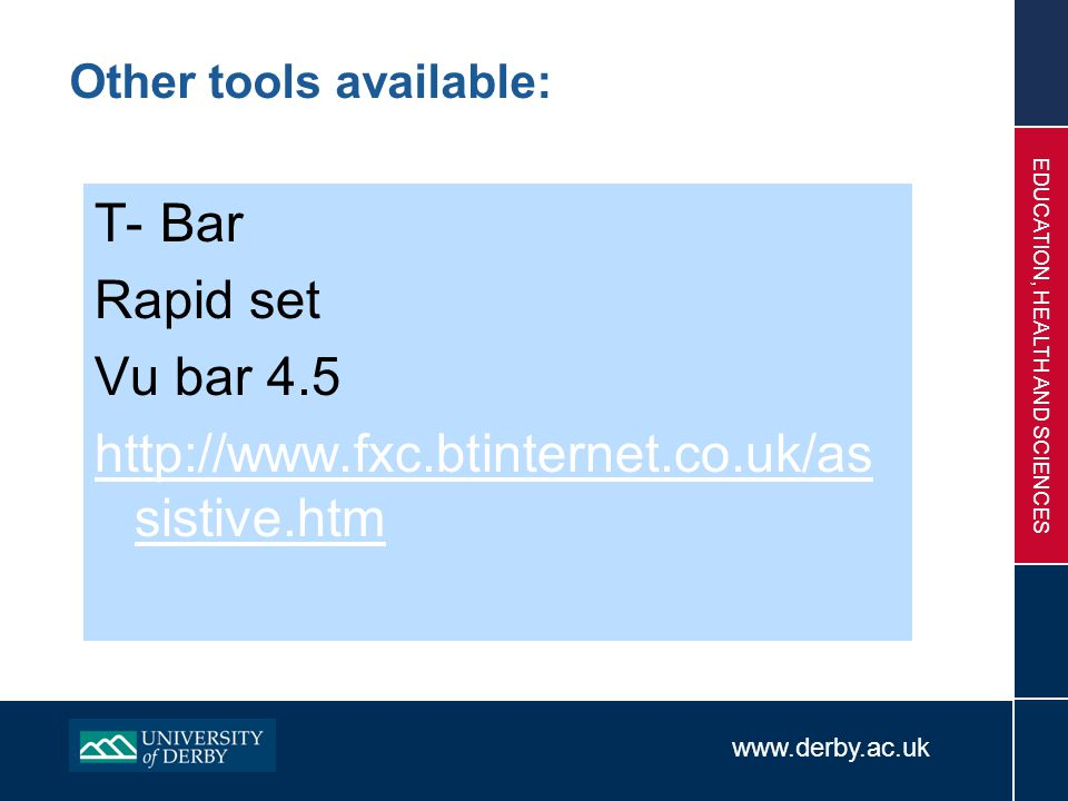 www.derby.ac.uk EDUCATION, HEALTH AND SCIENCES Other tools available: T- Bar Rapid set Vu bar 4.5 http://www.fxc.btinternet.co.uk/as sistive.htm
