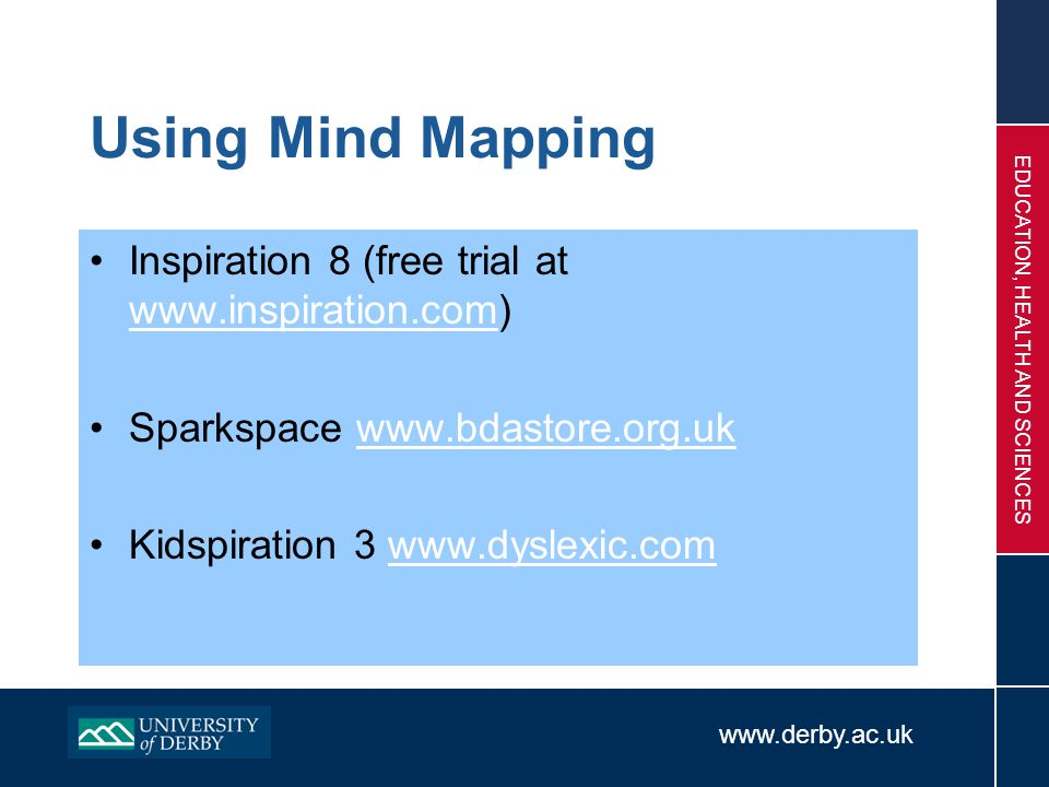 www.derby.ac.uk EDUCATION, HEALTH AND SCIENCES Using Mind Mapping Inspiration 8 (free trial at www.inspiration.com) www.inspiration.com Sparkspace www