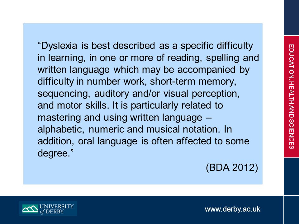 "www.derby.ac.uk EDUCATION, HEALTH AND SCIENCES ""Dyslexia is best described as a specific difficulty in learning, in one or more of reading, spelling a"