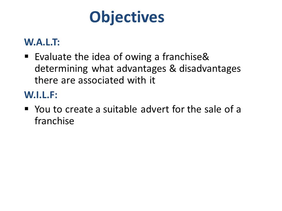 Objectives W.A.L.T:  Evaluate the idea of owing a franchise& determining what advantages & disadvantages there are associated with it W.I.L.F:  You to create a suitable advert for the sale of a franchise
