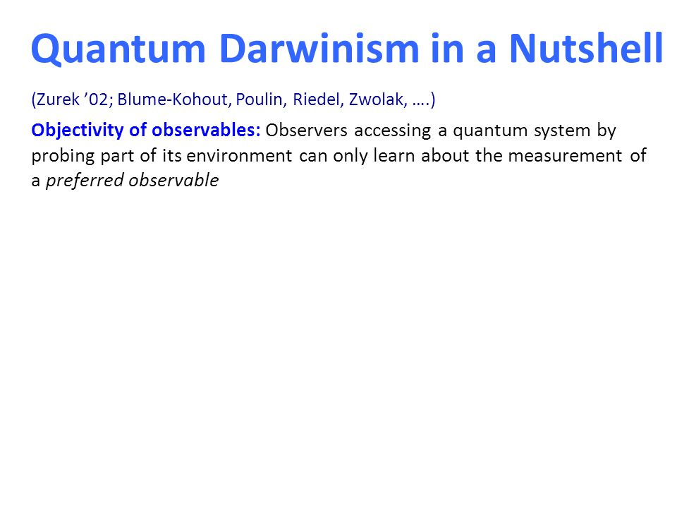 Quantum Darwinism in a Nutshell Objectivity of observables: Observers accessing a quantum system by probing part of its environment can only learn about the measurement of a preferred observable Objectivity of outcomes: Different observes accessing different parts of the environment have almost full information about the preferred observable and agree on what they observe (Zurek '02; Blume-Kohout, Poulin, Riedel, Zwolak, ….)