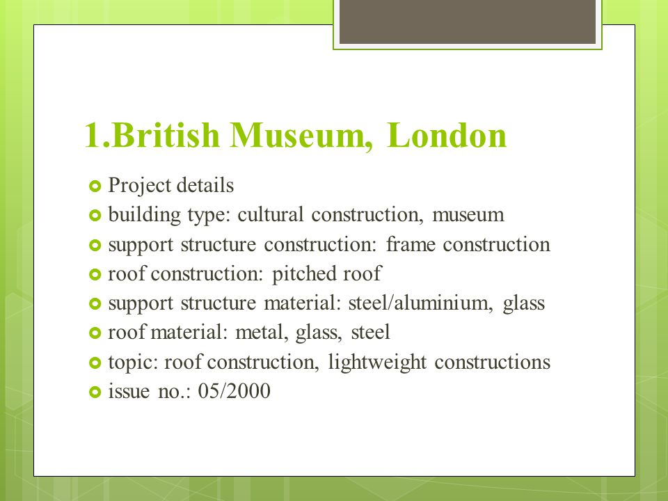 1.British Museum, London  Project details  building type: cultural construction, museum  support structure construction: frame construction  roof construction: pitched roof  support structure material: steel/aluminium, glass  roof material: metal, glass, steel  topic: roof construction, lightweight constructions  issue no.: 05/2000