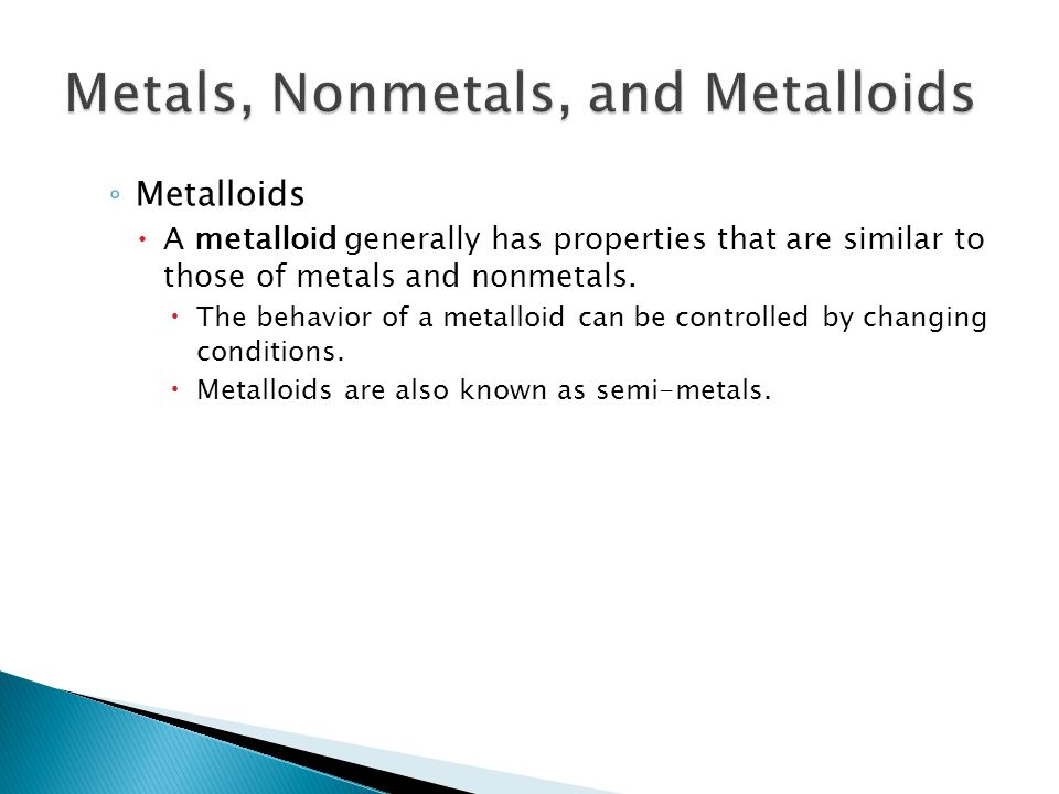 ◦ Metalloids  A metalloid generally has properties that are similar to those of metals and nonmetals.  The behavior of a metalloid can be controlled