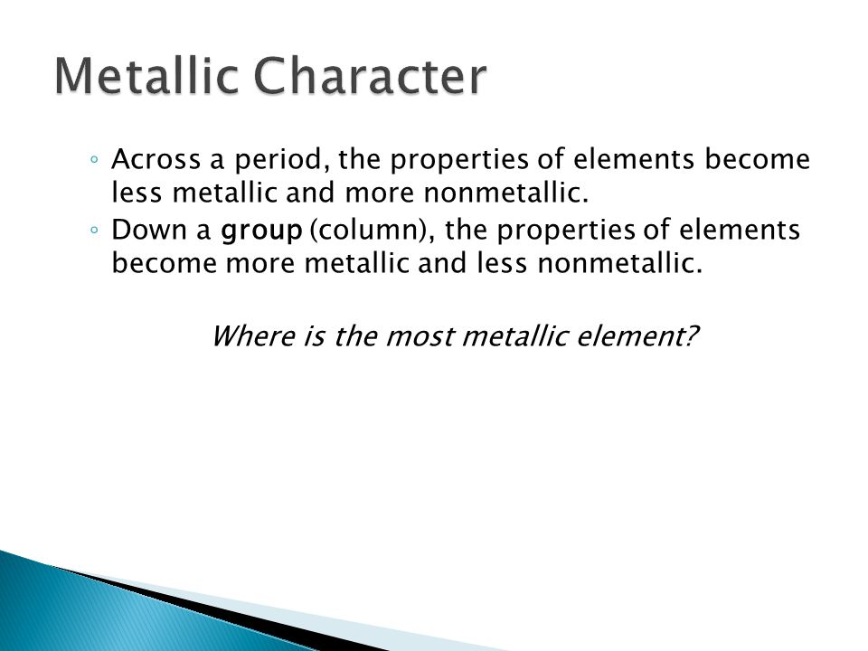 ◦ Across a period, the properties of elements become less metallic and more nonmetallic. ◦ Down a group (column), the properties of elements become mo