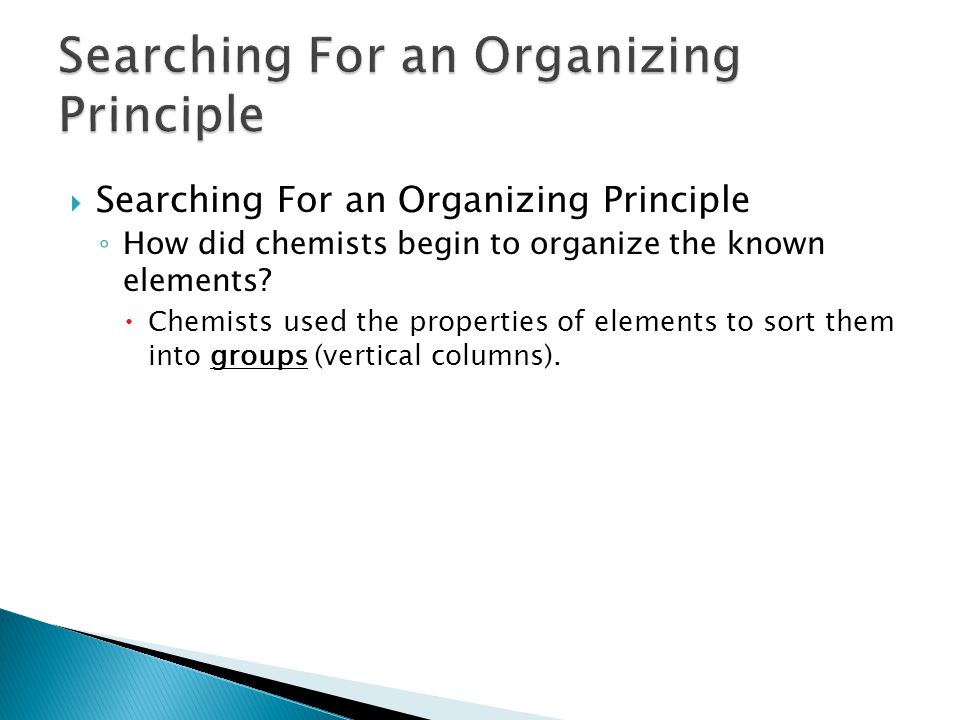  Searching For an Organizing Principle ◦ How did chemists begin to organize the known elements?  Chemists used the properties of elements to sort th