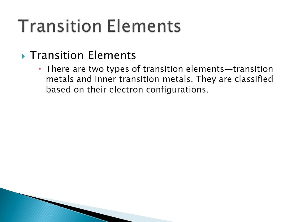  Transition Elements  There are two types of transition elements—transition metals and inner transition metals. They are classified based on their e