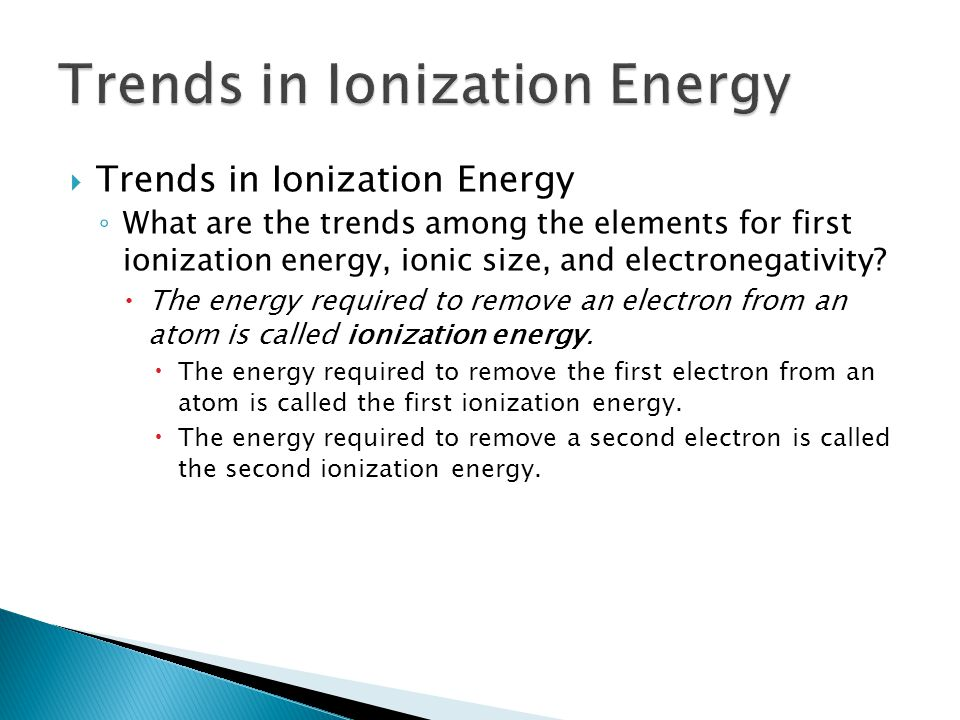  Trends in Ionization Energy ◦ What are the trends among the elements for first ionization energy, ionic size, and electronegativity?  The energy re