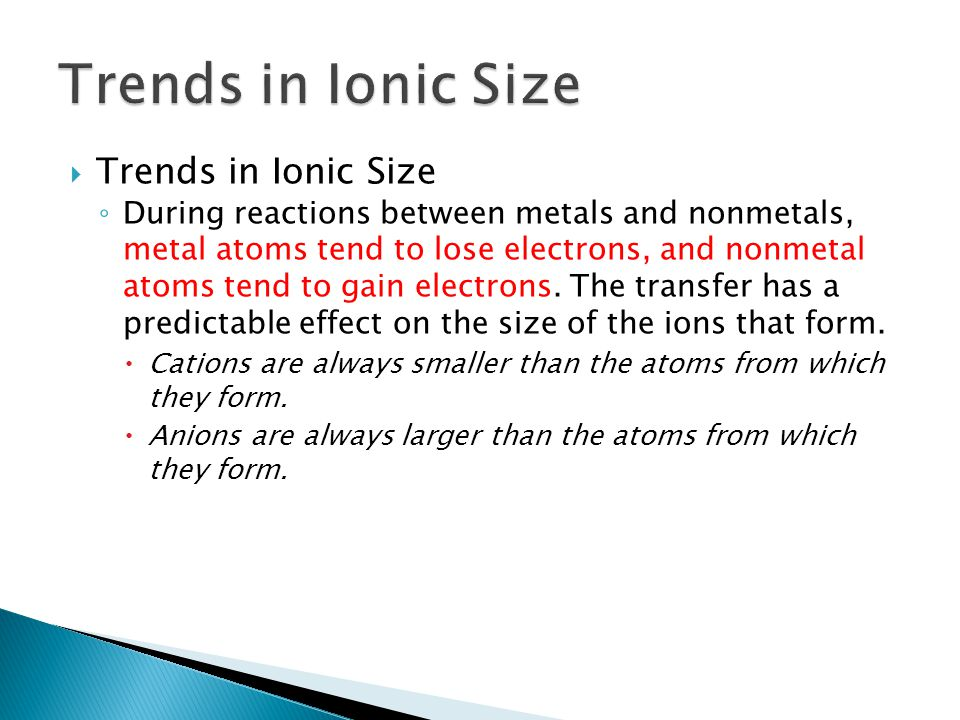  Trends in Ionic Size ◦ During reactions between metals and nonmetals, metal atoms tend to lose electrons, and nonmetal atoms tend to gain electrons.