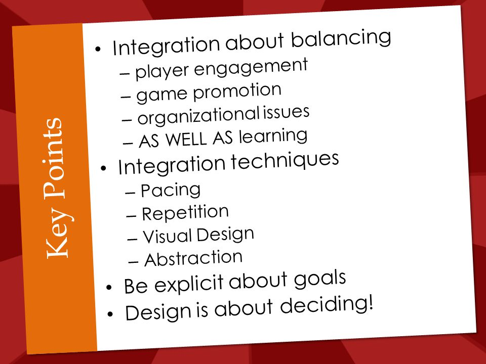Key Points Integration about balancing – player engagement – game promotion – organizational issues – AS WELL AS learning Integration techniques – Pacing – Repetition – Visual Design – Abstraction Be explicit about goals Design is about deciding!