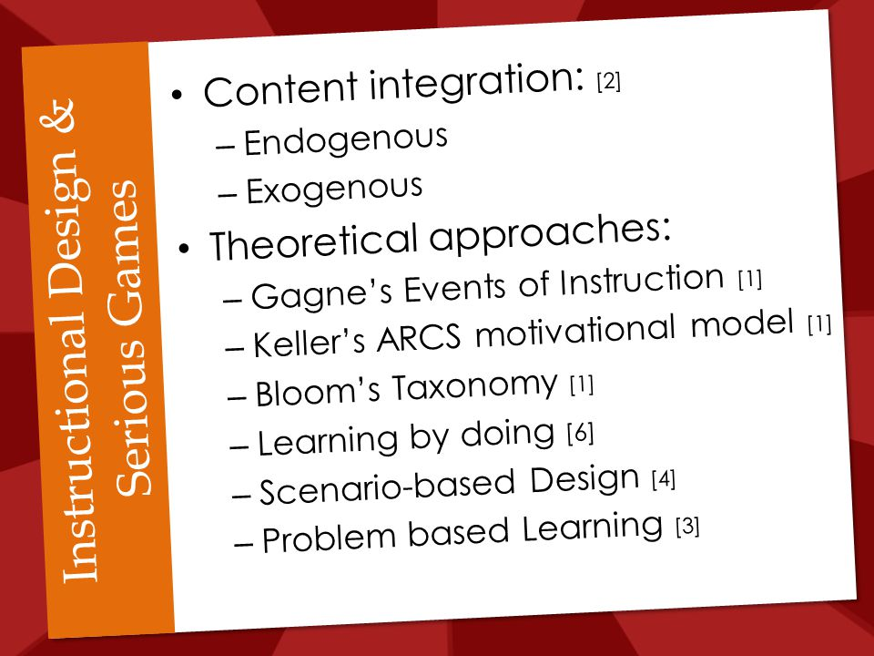 Instructional Design & Serious Games Content integration: [2] – Endogenous – Exogenous Theoretical approaches: – Gagne's Events of Instruction [1] – Keller's ARCS motivational model [1] – Bloom's Taxonomy [1] – Learning by doing [6] – Scenario-based Design [4] – Problem based Learning [3]
