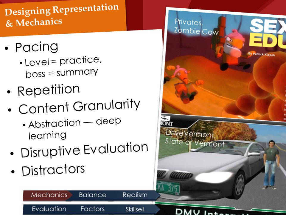 Designing Representation & Mechanics Pacing Level = practice, boss = summary Repetition Content Granularity Abstraction — deep learning Disruptive Evaluation Distractors Privates, Zombie Cow DriveVermont, State of Vermont Skillset