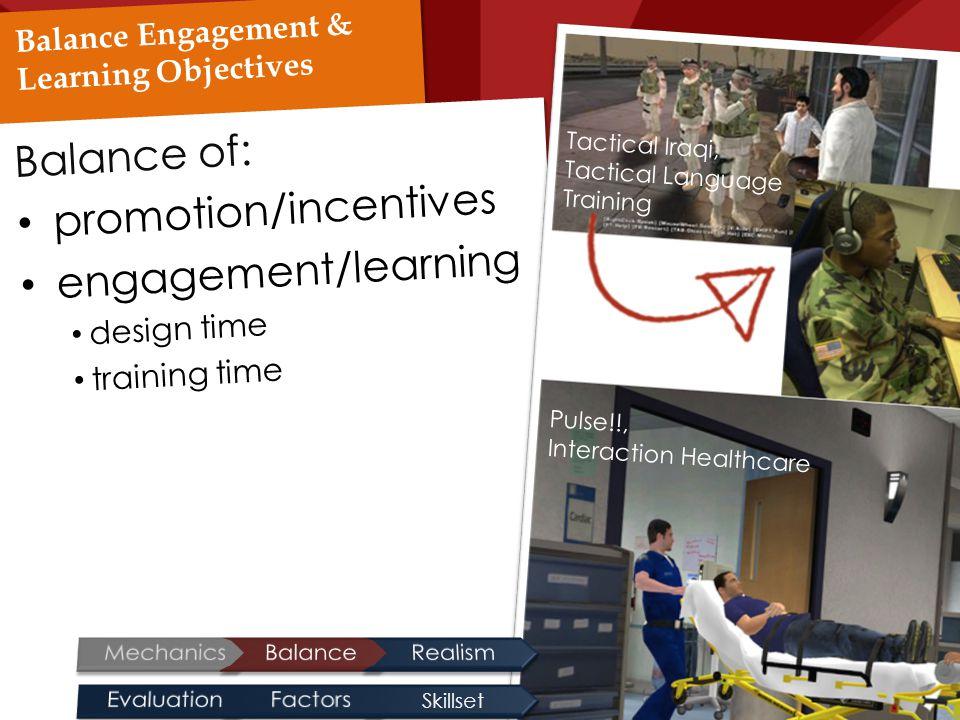 Balance Engagement & Learning Objectives Balance of: promotion/incentives engagement/learning design time training time Tactical Iraqi, Tactical Language Training Pulse!!, Interaction Healthcare Skillset