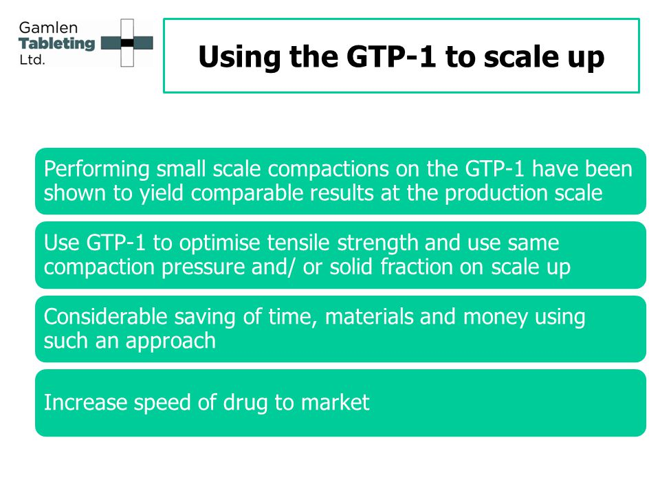 Using the GTP-1 to scale up Performing small scale compactions on the GTP-1 have been shown to yield comparable results at the production scale Use GTP-1 to optimise tensile strength and use same compaction pressure and/ or solid fraction on scale up Considerable saving of time, materials and money using such an approach Increase speed of drug to market