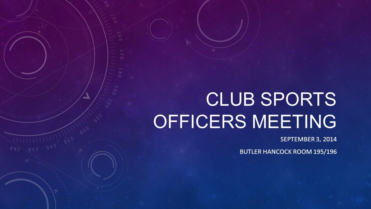 CLUB SPORTS OFFICERS MEETING SEPTEMBER 3, 2014 BUTLER HANCOCK ROOM 195/196