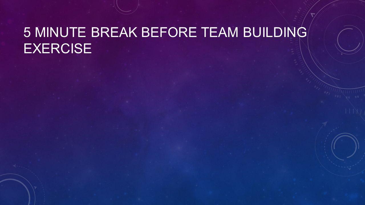 5 MINUTE BREAK BEFORE TEAM BUILDING EXERCISE